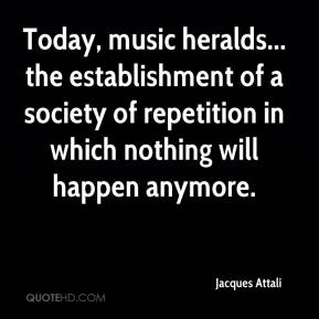 Today, music heralds... the establishment of a society of repetition in which nothing will happen anymore.