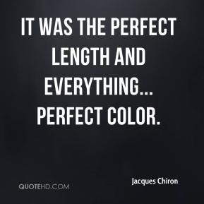 Jacques Chiron - It was the perfect length and everything... Perfect color.