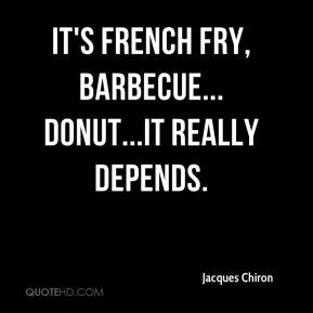 Jacques Chiron - It's french fry, barbecue... Donut...It really depends.
