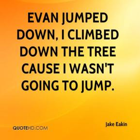 Jake Eakin - Evan jumped down, I climbed down the tree cause I wasn't going to jump.