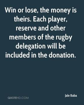 Jale Baba - Win or lose, the money is theirs. Each player, reserve and other members of the rugby delegation will be included in the donation.