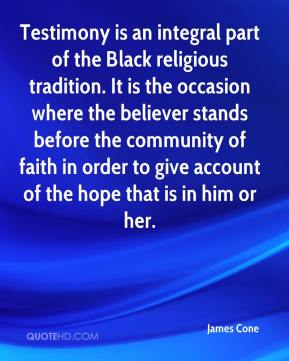James Cone - Testimony is an integral part of the Black religious tradition. It is the occasion where the believer stands before the community of faith in order to give account of the hope that is in him or her.