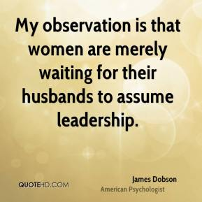 James Dobson - My observation is that women are merely waiting for their husbands to assume leadership.