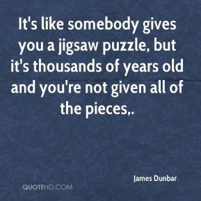 James Dunbar - It's like somebody gives you a jigsaw puzzle, but it's thousands of years old and you're not given all of the pieces.
