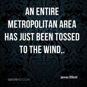 James Elliott - An entire metropolitan area has just been tossed to the wind.