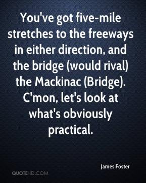 You've got five-mile stretches to the freeways in either direction, and the bridge (would rival) the Mackinac (Bridge). C'mon, let's look at what's obviously practical.