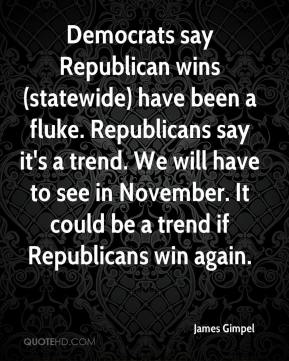 James Gimpel - Democrats say Republican wins (statewide) have been a fluke. Republicans say it's a trend. We will have to see in November. It could be a trend if Republicans win again.