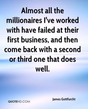 James Gottfurcht - Almost all the millionaires I've worked with have failed at their first business, and then come back with a second or third one that does well.