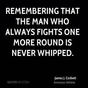 James J. Corbett - Remembering that the man who always fights one more round is never whipped.