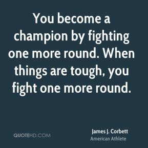 James J. Corbett - You become a champion by fighting one more round. When things are tough, you fight one more round.