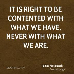 James Mackintosh - It is right to be contented with what we have, never with what we are.