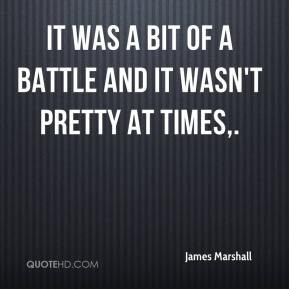 James Marshall - It was a bit of a battle and it wasn't pretty at times.