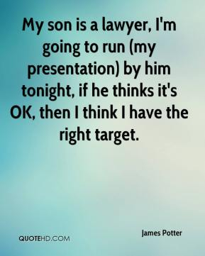 James Potter - My son is a lawyer, I'm going to run (my presentation) by him tonight, if he thinks it's OK, then I think I have the right target.