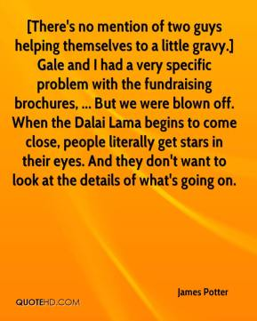 James Potter - [There's no mention of two guys helping themselves to a little gravy.] Gale and I had a very specific problem with the fundraising brochures, ... But we were blown off. When the Dalai Lama begins to come close, people literally get stars in their eyes. And they don't want to look at the details of what's going on.