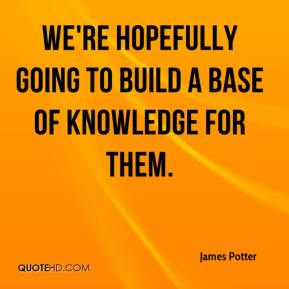 James Potter - We're hopefully going to build a base of knowledge for them.