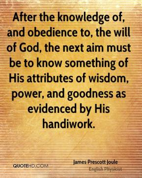 After the knowledge of, and obedience to, the will of God, the next aim must be to know something of His attributes of wisdom, power, and goodness as evidenced by His handiwork.