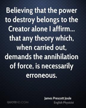 Believing that the power to destroy belongs to the Creator alone I affirm... that any theory which, when carried out, demands the annihilation of force, is necessarily erroneous.