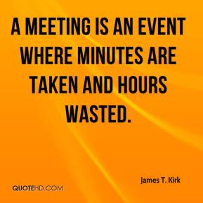 James T. Kirk - A meeting is an event where minutes are taken and hours wasted.