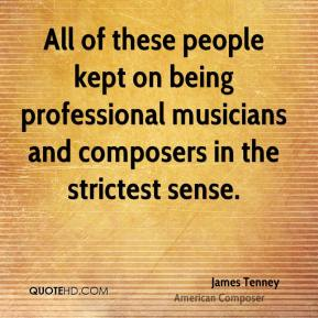 All of these people kept on being professional musicians and composers in the strictest sense.