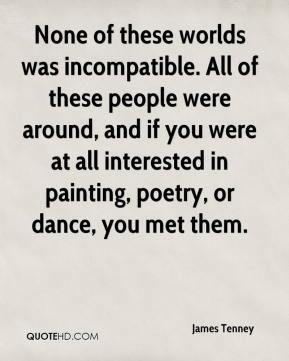 James Tenney - None of these worlds was incompatible. All of these people were around, and if you were at all interested in painting, poetry, or dance, you met them.