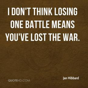 Jan Hibbard - I don't think losing one battle means you've lost the war.