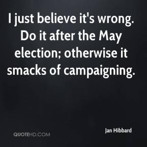 Jan Hibbard - I just believe it's wrong. Do it after the May election; otherwise it smacks of campaigning.