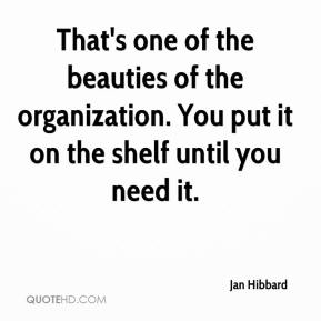 Jan Hibbard - That's one of the beauties of the organization. You put it on the shelf until you need it.