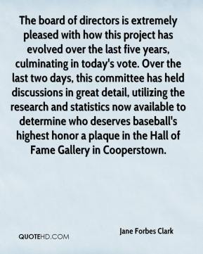 Jane Forbes Clark  - The board of directors is extremely pleased with how this project has evolved over the last five years, culminating in today's vote. Over the last two days, this committee has held discussions in great detail, utilizing the research and statistics now available to determine who deserves baseball's highest honor a plaque in the Hall of Fame Gallery in Cooperstown.