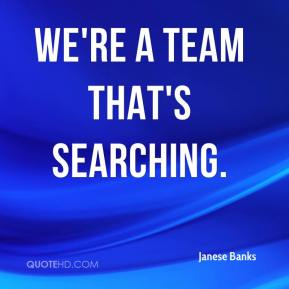Janese Banks  - We're a team that's searching.