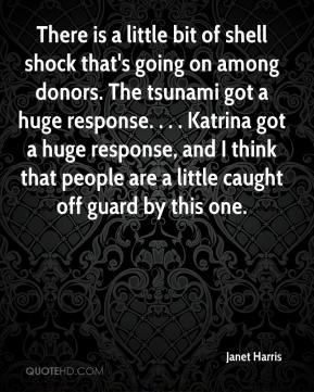 Janet Harris  - There is a little bit of shell shock that's going on among donors. The tsunami got a huge response. . . . Katrina got a huge response, and I think that people are a little caught off guard by this one.