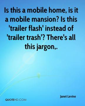 Janet Levine  - Is this a mobile home, is it a mobile mansion? Is this 'trailer flash' instead of 'trailer trash'? There's all this jargon.