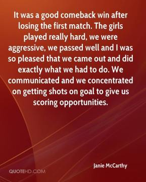 Janie McCarthy  - It was a good comeback win after losing the first match. The girls played really hard, we were aggressive, we passed well and I was so pleased that we came out and did exactly what we had to do. We communicated and we concentrated on getting shots on goal to give us scoring opportunities.