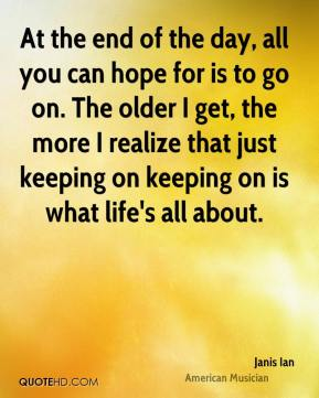At the end of the day, all you can hope for is to go on. The older I get, the more I realize that just keeping on keeping on is what life's all about.