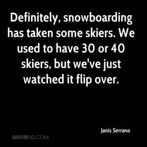 Janis Serrano  - Definitely, snowboarding has taken some skiers. We used to have 30 or 40 skiers, but we've just watched it flip over.
