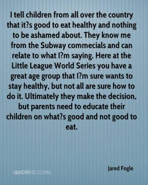 Jared Fogle  - I tell children from all over the country that it?s good to eat healthy and nothing to be ashamed about. They know me from the Subway commecials and can relate to what I?m saying. Here at the Little League World Series you have a great age group that I?m sure wants to stay healthy, but not all are sure how to do it. Ultimately they make the decision, but parents need to educate their children on what?s good and not good to eat.