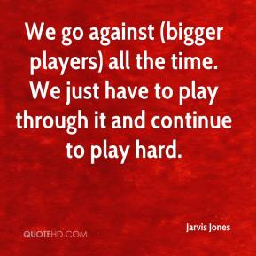 Jarvis Jones  - We go against (bigger players) all the time. We just have to play through it and continue to play hard.