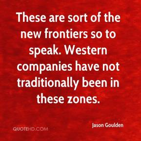 Jason Goulden - These are sort of the new frontiers so to speak. Western companies have not traditionally been in these zones.