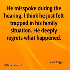 Jason Griggs - He misspoke during the hearing. I think he just felt trapped in his family situation. He deeply regrets what happened.