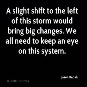 Jason Kadah - A slight shift to the left of this storm would bring big changes. We all need to keep an eye on this system.