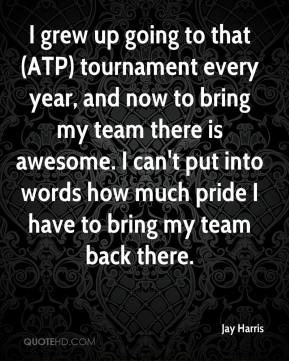 Jay Harris  - I grew up going to that (ATP) tournament every year, and now to bring my team there is awesome. I can't put into words how much pride I have to bring my team back there.
