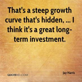 Jay Harris  - That's a steep growth curve that's hidden, ... I think it's a great long-term investment.