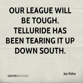 Jay Oxley  - Our league will be tough. Telluride has been tearing it up down south.