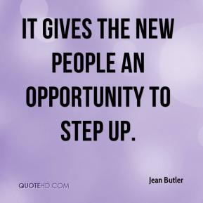 Jean Butler  - It gives the new people an opportunity to step up.