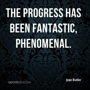 Jean Butler  - The progress has been fantastic, phenomenal.