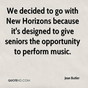 Jean Butler  - We decided to go with New Horizons because it's designed to give seniors the opportunity to perform music.