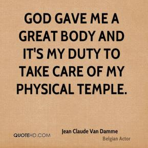 Jean Claude Van Damme - God gave me a great body and it's my duty to take care of my physical temple.
