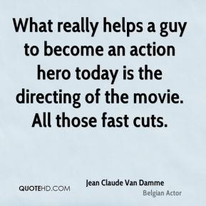 What really helps a guy to become an action hero today is the directing of the movie. All those fast cuts.
