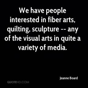 Jeanne Board  - We have people interested in fiber arts, quilting, sculpture -- any of the visual arts in quite a variety of media.