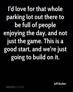 Jeff Barber  - I'd love for that whole parking lot out there to be full of people enjoying the day, and not just the game. This is a good start, and we're just going to build on it.