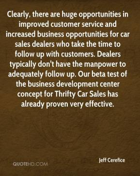 Clearly, there are huge opportunities in improved customer service and increased business opportunities for car sales dealers who take the time to follow up with customers. Dealers typically don't have the manpower to adequately follow up. Our beta test of the business development center concept for Thrifty Car Sales has already proven very effective.